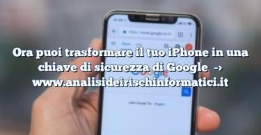 Ora puoi trasformare il tuo iPhone in una chiave di sicurezza di Google