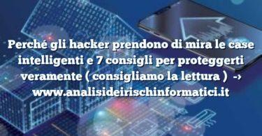 Perché gli hacker prendono di mira le case intelligenti e 7 consigli per proteggerti veramente ( consigliamo la lettura )
