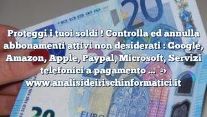 Proteggi i tuoi soldi ! Controlla ed annulla abbonamenti attivi non desiderati : Google, Amazon, Apple, Paypal, Microsoft, Servizi telefonici a pagamento …