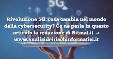 Rivoluzione 5G: cosa cambia nel mondo della cybersecurity? Ce ne parla in questo articolo la redazione di Bitmat.it