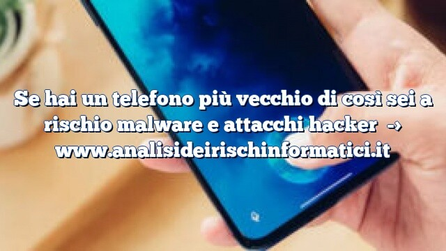 Se hai un telefono più vecchio di così sei a rischio malware e attacchi hacker