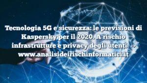 Tecnologia 5G e sicurezza: le previsioni di Kaspersky per il 2020. A rischio infrastrutture e privacy degli utenti