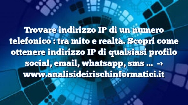 Trovare indirizzo IP di un numero telefonico : tra mito e realtà. Scopri come ottenere indirizzo IP di qualsiasi profilo social, email, whatsapp, sms …