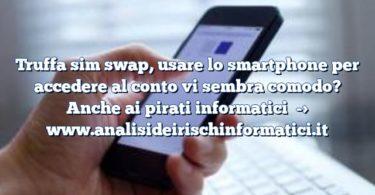 Truffa sim swap, usare lo smartphone per accedere al conto vi sembra comodo? Anche ai pirati informatici