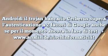 Android: il trojan bancario Cerberus supera l'autenticazione a 2 fattori di Google anche se per il momento ancora in fase di test
