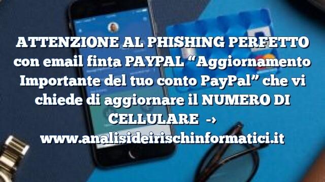 """ATTENZIONE AL PHISHING PERFETTO con email finta PAYPAL """"Aggiornamento Importante del tuo conto PayPal"""" che vi chiede di aggiornare il NUMERO DI CELLULARE"""