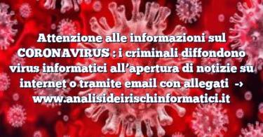Attenzione alle informazioni sul CORONAVIRUS : i criminali diffondono virus informatici all'apertura di notizie su internet o tramite email con allegati