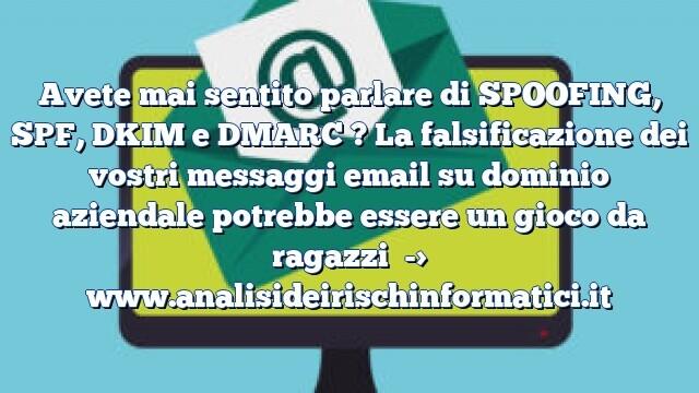 Avete mai sentito parlare di SPOOFING, SPF, DKIM e DMARC ? La falsificazione dei vostri messaggi email su dominio aziendale potrebbe essere un gioco da ragazzi