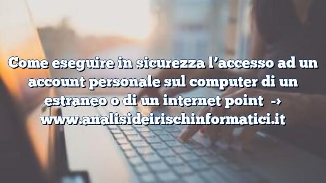 Come eseguire in sicurezza l'accesso ad un account personale sul computer di un estraneo o di un internet point