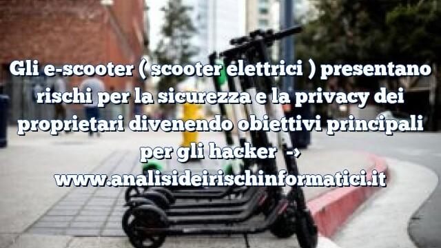 Gli e-scooter ( scooter elettrici ) presentano rischi per la sicurezza e la privacy dei proprietari divenendo obiettivi principali per gli hacker