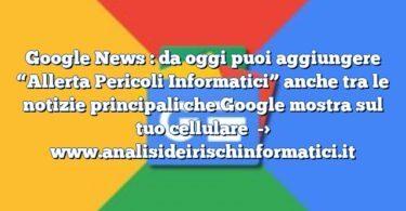 """Google News : da oggi puoi aggiungere """"Allerta Pericoli Informatici"""" anche tra le notizie principali che Google mostra sul tuo cellulare"""