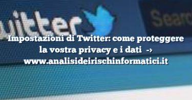 Impostazioni di Twitter: come proteggere la vostra privacy e i dati