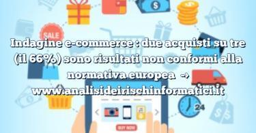 Indagine e-commerce : due acquisti su tre (il 66%) sono risultati non conformi alla normativa europea