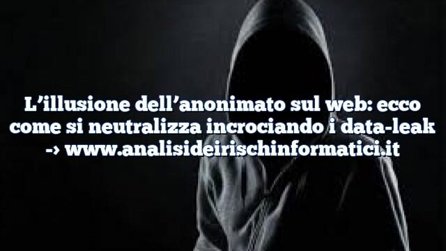 L'illusione dell'anonimato sul web: ecco come si neutralizza incrociando i data-leak