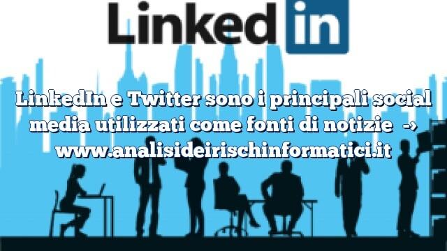 LinkedIn e Twitter sono i principali social media utilizzati come fonti di notizie
