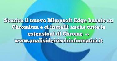 Scarica il nuovo Microsoft Edge basato su Chromium e ci installi anche tutte le estensioni di Chrome