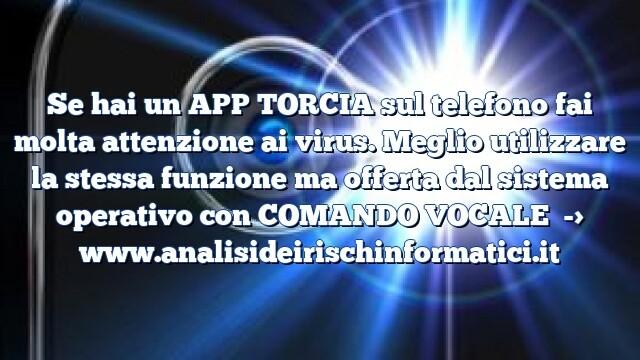 Se hai un APP TORCIA sul telefono fai molta attenzione ai virus. Meglio utilizzare la stessa funzione ma offerta dal sistema operativo con COMANDO VOCALE