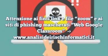 """Attenzione ai finti link e file """"zoom"""" e ai siti di phishing mascherati """"Web Google Classroom"""""""