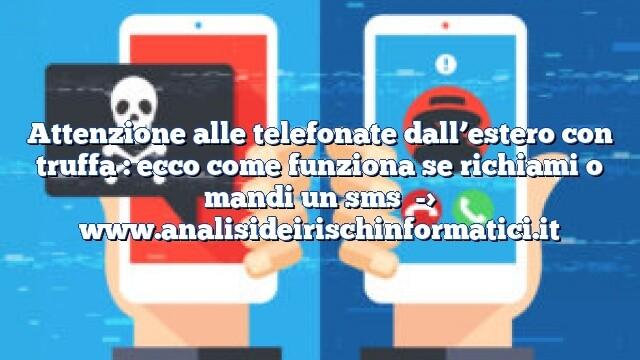 Attenzione alle telefonate dall'estero con truffa : ecco come funziona se richiami o mandi un sms