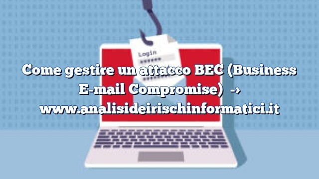 Come gestire un attacco BEC (Business E-mail Compromise)