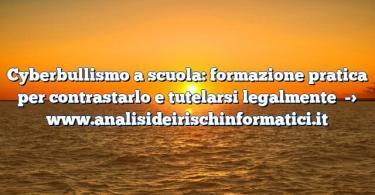 Cyberbullismo a scuola: formazione pratica per contrastarlo e tutelarsi legalmente