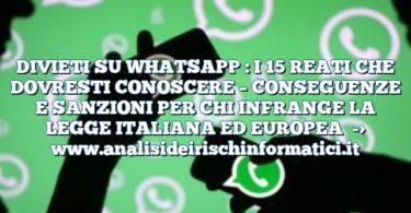 DIVIETI SU WHATSAPP : I 15 REATI CHE DOVRESTI CONOSCERE – CONSEGUENZE E SANZIONI PER CHI INFRANGE LA LEGGE ITALIANA ED EUROPEA