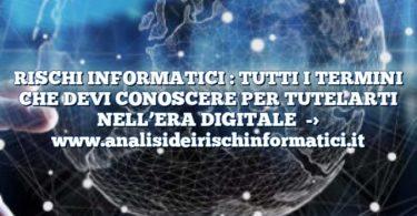 RISCHI INFORMATICI : TUTTI I TERMINI CHE DEVI CONOSCERE PER TUTELARTI NELL'ERA DIGITALE