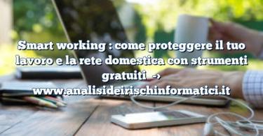Smart working : come proteggere il tuo lavoro e la rete domestica con strumenti gratuiti