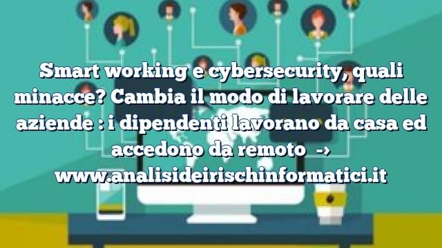 Smart working e cybersecurity, quali minacce? Cambia il modo di lavorare delle aziende : i dipendenti lavorano da casa ed accedono da remoto
