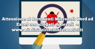 Attenzione ai documenti Microsoft Word ed Excel con allegati malevoli
