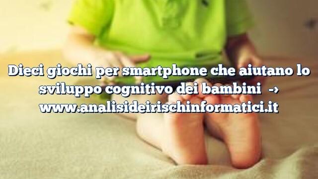 Dieci giochi per smartphone che aiutano lo sviluppo cognitivo dei bambini