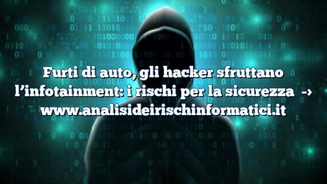 Furti di auto, gli hacker sfruttano l'infotainment: i rischi per la sicurezza