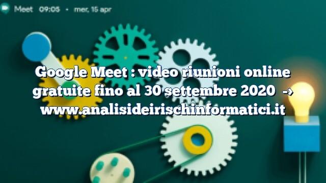 Google Meet : video riunioni online gratuite fino al 30 settembre 2020