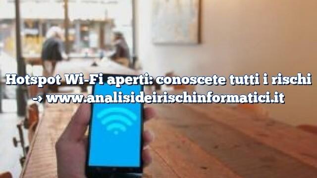 Hotspot Wi-Fi aperti: conoscete tutti i rischi