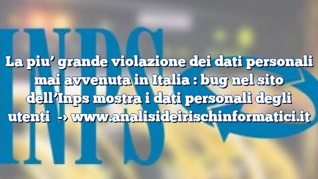 La piu' grande violazione dei dati personali mai avvenuta in Italia : bug nel sito dell'Inps mostra i dati personali degli utenti