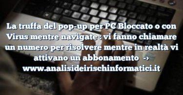 La truffa del pop-up per PC Bloccato o con Virus mentre navigate : vi fanno chiamare un numero per risolvere mentre in realtà vi attivano un abbonamento