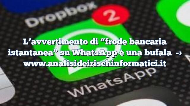 """L'avvertimento di """"frode bancaria istantanea"""" su WhatsApp è una bufala"""