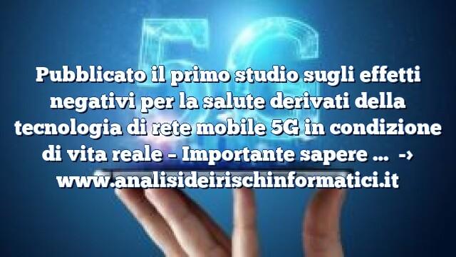 Pubblicato il primo studio sugli effetti negativi per la salute derivati della tecnologia di rete mobile 5G in condizione di vita reale – Importante sapere …