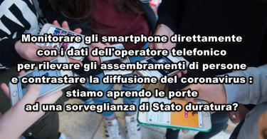 Monitorare gli smartphone direttamente con i dati dell'operatore telefonico per rilevare gli assembramenti di persone e contrastare la diffusione del coronavirus : stiamo aprendo le porte ad una sorveglianza di Stato duratura?