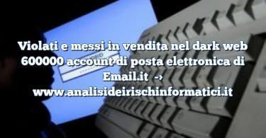 Violati e messi in vendita nel dark web 600000 account di posta elettronica di Email.it