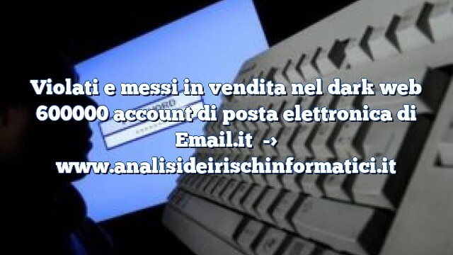 Violati e messi in vendita nel dark web 600000 account di posta elettronica di Email.it