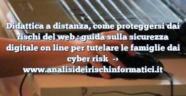 Didattica a distanza, come proteggersi dai rischi del web : guida sulla sicurezza digitale on line per tutelare le famiglie dai cyber risk