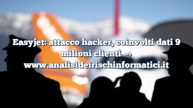 Easyjet: attacco hacker, coinvolti dati 9 milioni clienti