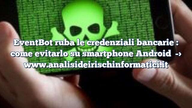 EventBot ruba le credenziali bancarie : come evitarlo su smartphone Android