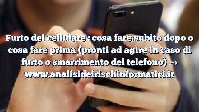 Furto del cellulare : cosa fare subito dopo o cosa fare prima (pronti ad agire in caso di furto o smarrimento del telefono)