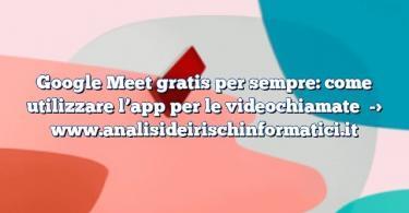 Google Meet gratis per sempre: come utilizzare l'app per le videochiamate