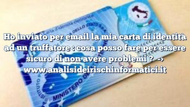 Ho inviato per email la mia carta di identità ad un truffatore : cosa posso fare per essere sicuro di non avere problemi ?