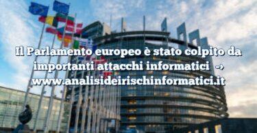 Il Parlamento europeo è stato colpito da importanti attacchi informatici