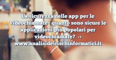 La sicurezza delle app per le videochiamate : quanto sono sicure le applicazioni più popolari per videochiamate?