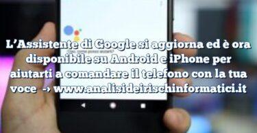 L'Assistente di Google si aggiorna ed è ora disponibile su Android e iPhone per aiutarti a comandare il telefono con la tua voce